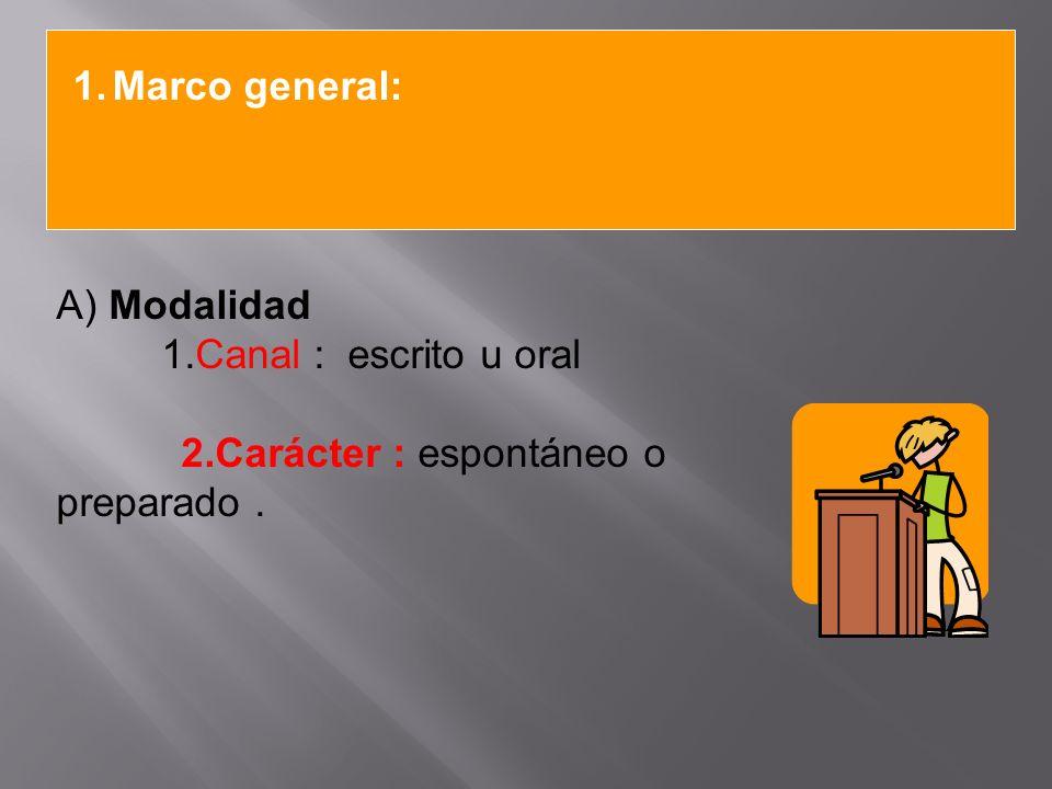 Marco general: A) Modalidad 1.Canal : escrito u oral 2.Carácter : espontáneo o preparado .