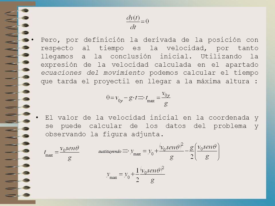 Pero, por definición la derivada de la posición con respecto al tiempo es la velocidad, por tanto llegamos a la conclusión inicial. Utilizando la expresión de la velocidad calculada en el apartado ecuaciones del movimiento podemos calcular el tiempo que tarda el proyectil en llegar a la máxima altura :