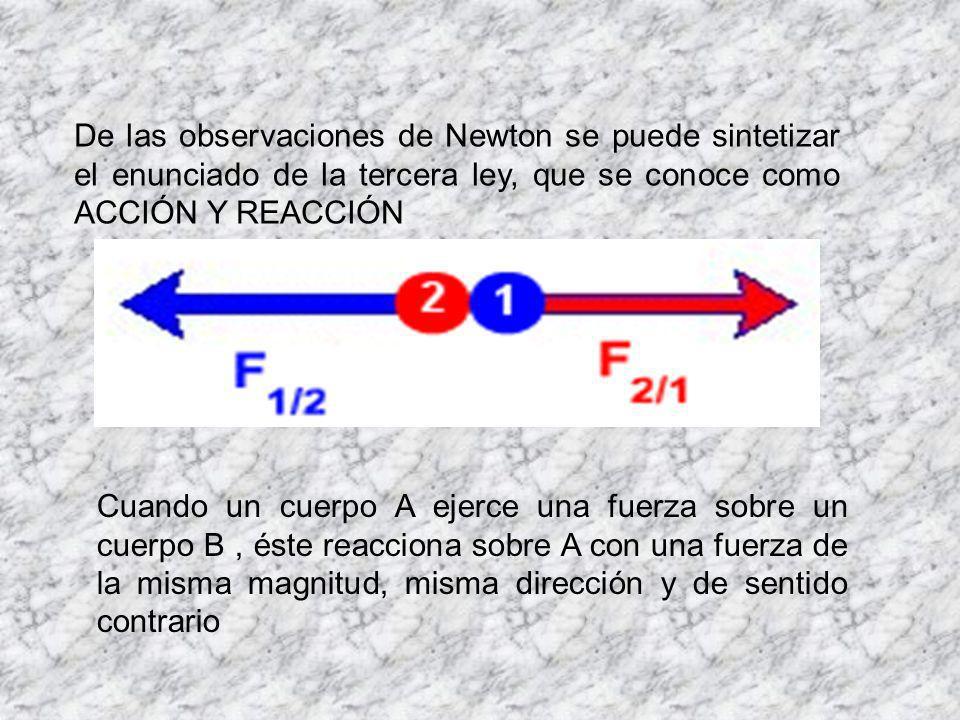 De las observaciones de Newton se puede sintetizar el enunciado de la tercera ley, que se conoce como ACCIÓN Y REACCIÓN