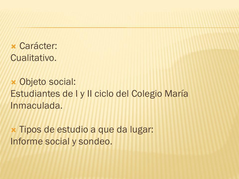 Carácter: Cualitativo. Objeto social: Estudiantes de I y II ciclo del Colegio María. Inmaculada.