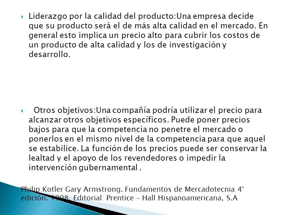 Liderazgo por la calidad del producto:Una empresa decide que su producto será el de más alta calidad en el mercado. En general esto implica un precio alto para cubrir los costos de un producto de alta calidad y los de investigación y desarrollo.