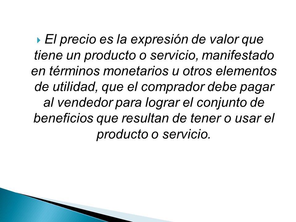 El precio es la expresión de valor que tiene un producto o servicio, manifestado en términos monetarios u otros elementos de utilidad, que el comprador debe pagar al vendedor para lograr el conjunto de beneficios que resultan de tener o usar el producto o servicio.