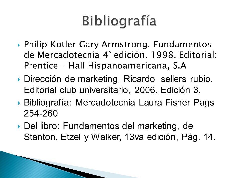 Bibliografía Philip Kotler Gary Armstrong. Fundamentos de Mercadotecnia 4° edición. 1998. Editorial: Prentice – Hall Hispanoamericana, S.A.