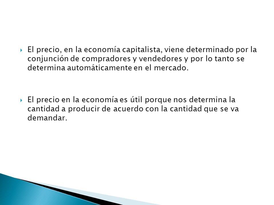 El precio, en la economía capitalista, viene determinado por la conjunción de compradores y vendedores y por lo tanto se determina automáticamente en el mercado.
