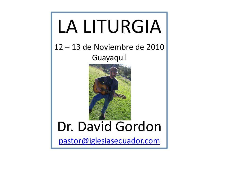 LA LITURGIA Dr. David Gordon 12 – 13 de Noviembre de 2010 Guayaquil