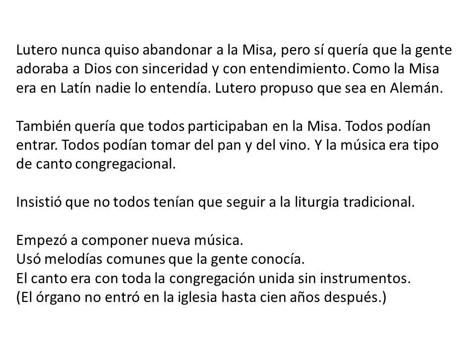 Lutero nunca quiso abandonar a la Misa, pero sí quería que la gente adoraba a Dios con sinceridad y con entendimiento. Como la Misa era en Latín nadie lo entendía. Lutero propuso que sea en Alemán.