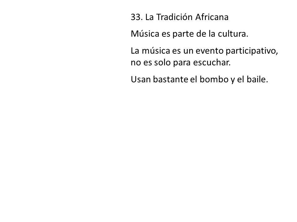 33. La Tradición Africana Música es parte de la cultura. La música es un evento participativo, no es solo para escuchar.