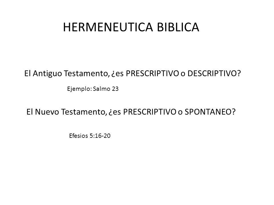 HERMENEUTICA BIBLICA El Antiguo Testamento, ¿es PRESCRIPTIVO o DESCRIPTIVO Ejemplo: Salmo 23. El Nuevo Testamento, ¿es PRESCRIPTIVO o SPONTANEO