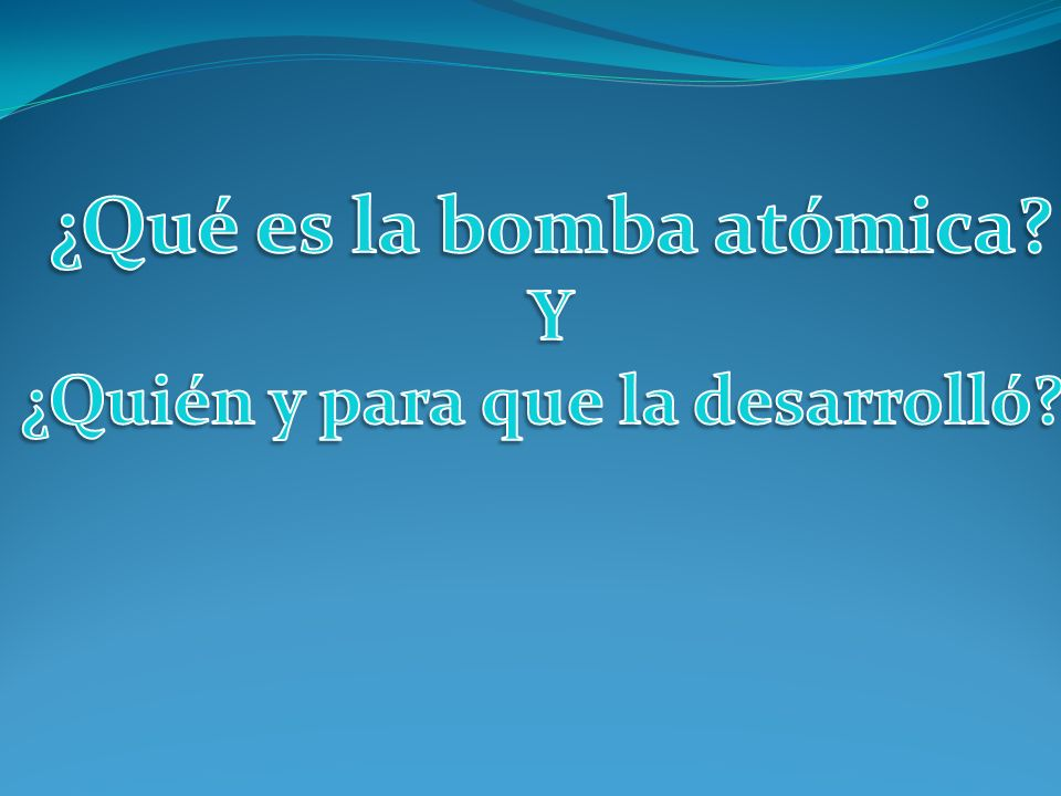 ¿Qué es la bomba atómica ¿Quién y para que la desarrolló