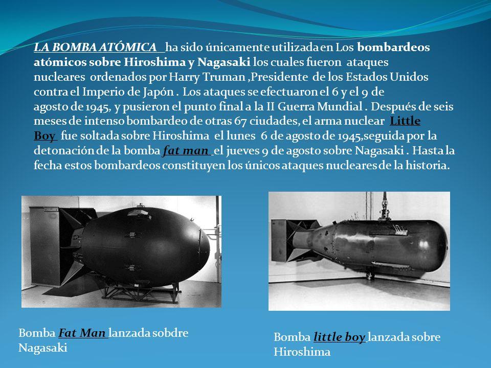 LA BOMBA ATÓMICA ha sido únicamente utilizada en Los bombardeos atómicos sobre Hiroshima y Nagasaki los cuales fueron ataques nucleares ordenados por Harry Truman ,Presidente de los Estados Unidos contra el Imperio de Japón . Los ataques se efectuaron el 6 y el 9 de agosto de 1945, y pusieron el punto final a la II Guerra Mundial . Después de seis meses de intenso bombardeo de otras 67 ciudades, el arma nuclear Little Boy fue soltada sobre Hiroshima el lunes 6 de agosto de 1945,seguida por la detonación de la bomba fat man el jueves 9 de agosto sobre Nagasaki . Hasta la fecha estos bombardeos constituyen los únicos ataques nucleares de la historia.