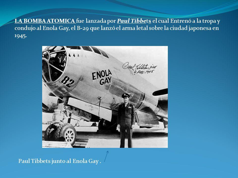 LA BOMBA ATOMICA fue lanzada por Paul Tibbets el cual Entrenó a la tropa y condujo al Enola Gay, el B-29 que lanzó el arma letal sobre la ciudad japonesa en 1945.