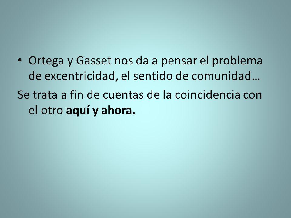 Ortega y Gasset nos da a pensar el problema de excentricidad, el sentido de comunidad…