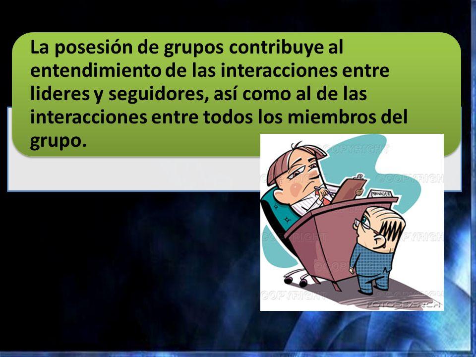 La posesión de grupos contribuye al entendimiento de las interacciones entre lideres y seguidores, así como al de las interacciones entre todos los miembros del grupo.