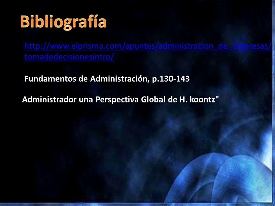 Bibliografía http://www.elprisma.com/apuntes/administracion_de_empresas/tomadedecisionesintro/ Fundamentos de Administración, p.130-143.