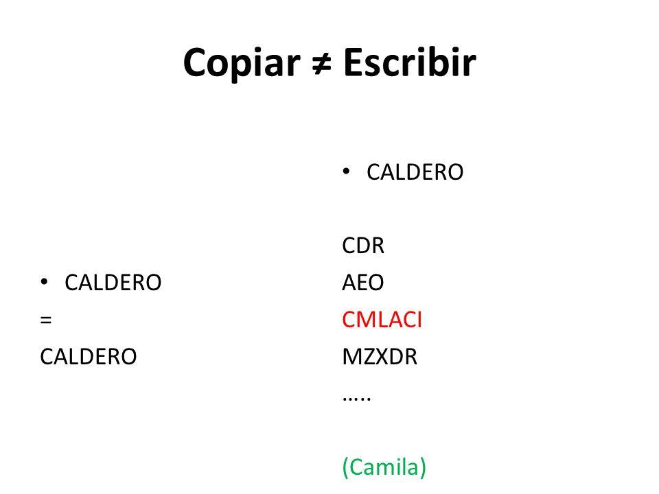 Copiar ≠ Escribir CALDERO = CALDERO CDR AEO CMLACI MZXDR ….. (Camila)