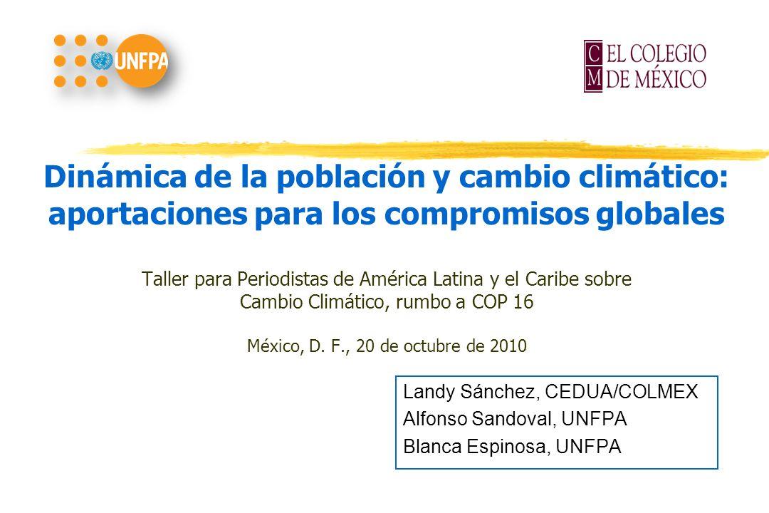 Dinámica de la población y cambio climático: aportaciones para los compromisos globales Taller para Periodistas de América Latina y el Caribe sobre Cambio Climático, rumbo a COP 16 México, D. F., 20 de octubre de 2010