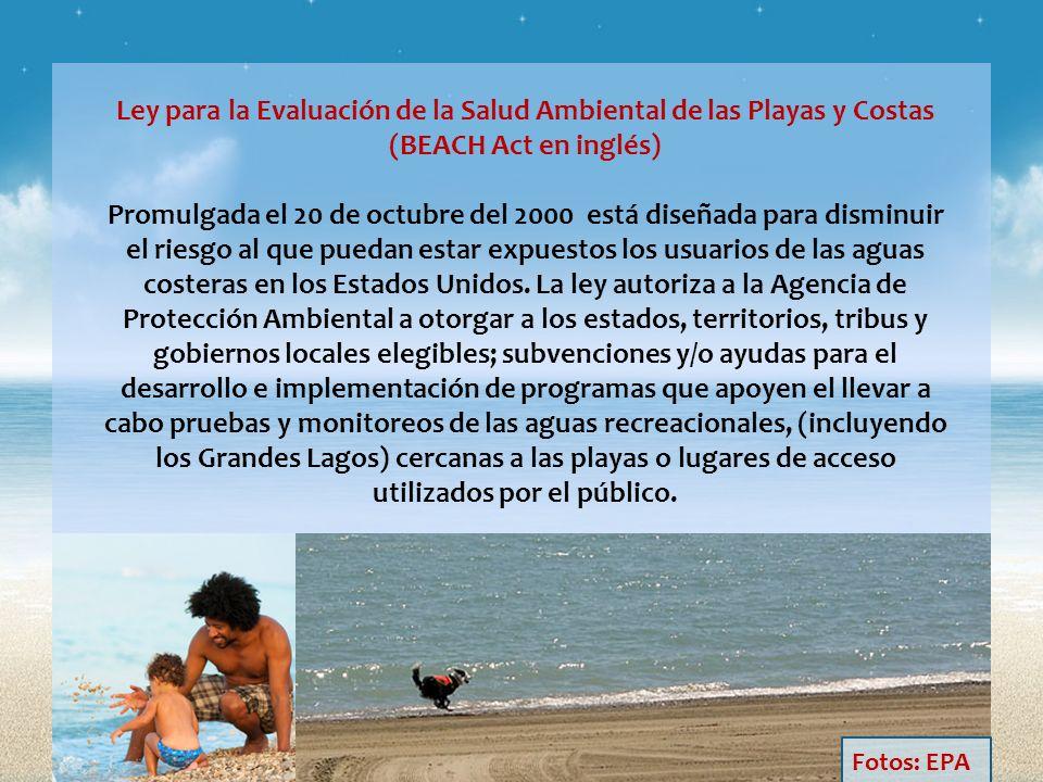 Ley para la Evaluación de la Salud Ambiental de las Playas y Costas (BEACH Act en inglés) Promulgada el 20 de octubre del 2000 está diseñada para disminuir el riesgo al que puedan estar expuestos los usuarios de las aguas costeras en los Estados Unidos. La ley autoriza a la Agencia de Protección Ambiental a otorgar a los estados, territorios, tribus y gobiernos locales elegibles; subvenciones y/o ayudas para el desarrollo e implementación de programas que apoyen el llevar a cabo pruebas y monitoreos de las aguas recreacionales, (incluyendo los Grandes Lagos) cercanas a las playas o lugares de acceso utilizados por el público.