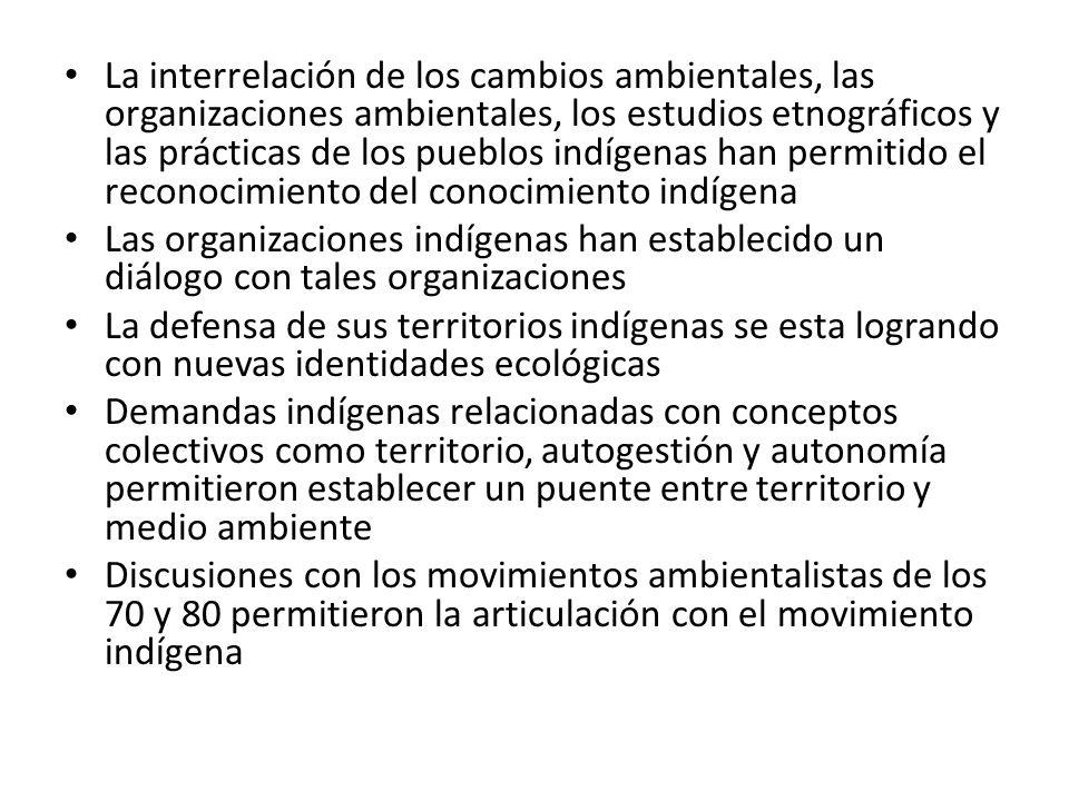 La interrelación de los cambios ambientales, las organizaciones ambientales, los estudios etnográficos y las prácticas de los pueblos indígenas han permitido el reconocimiento del conocimiento indígena