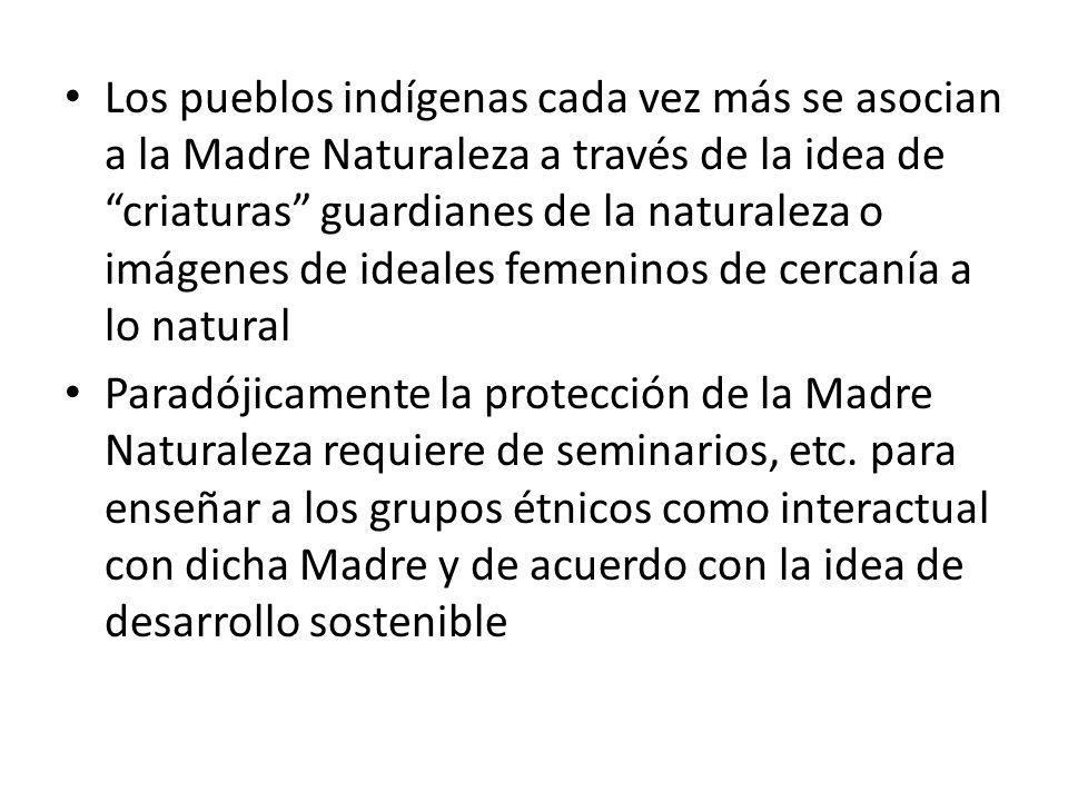 Los pueblos indígenas cada vez más se asocian a la Madre Naturaleza a través de la idea de criaturas guardianes de la naturaleza o imágenes de ideales femeninos de cercanía a lo natural