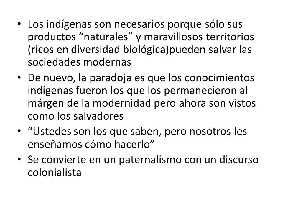 Los indígenas son necesarios porque sólo sus productos naturales y maravillosos territorios (ricos en diversidad biológica)pueden salvar las sociedades modernas