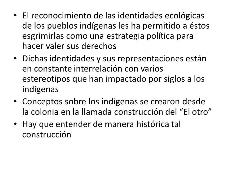 El reconocimiento de las identidades ecológicas de los pueblos indígenas les ha permitido a éstos esgrimirlas como una estrategia política para hacer valer sus derechos