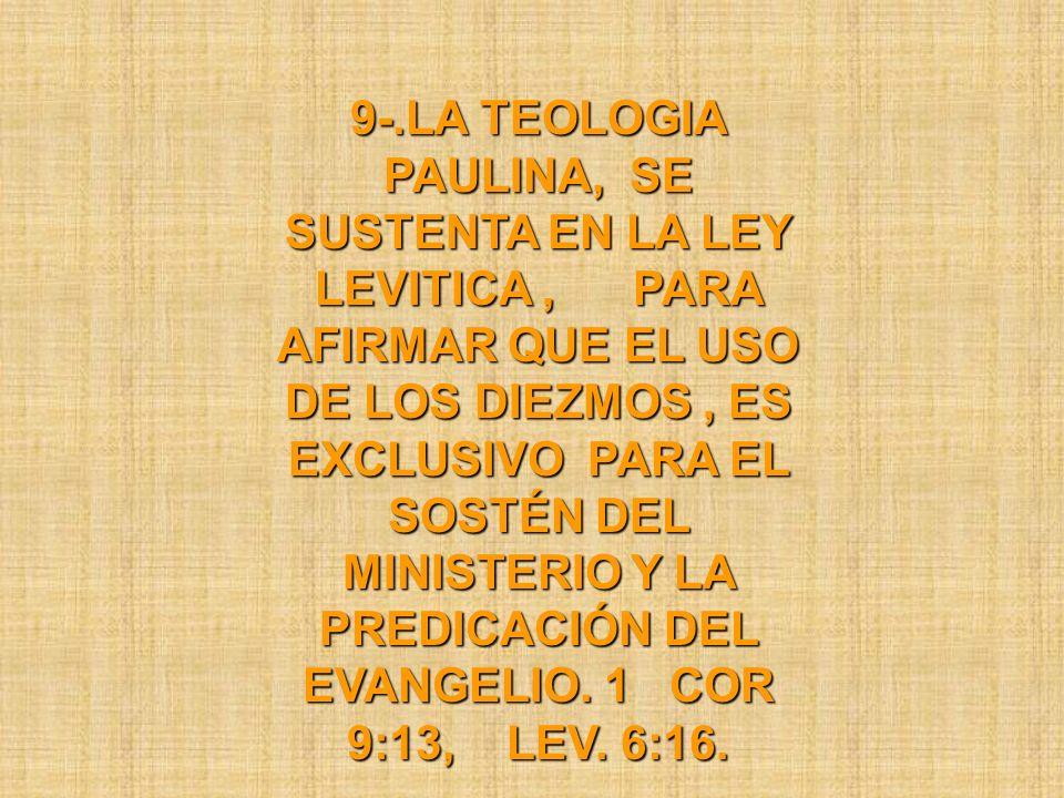 9-.LA TEOLOGIA PAULINA, SE SUSTENTA EN LA LEY LEVITICA , PARA AFIRMAR QUE EL USO DE LOS DIEZMOS , ES EXCLUSIVO PARA EL SOSTÉN DEL MINISTERIO Y LA PREDICACIÓN DEL EVANGELIO.