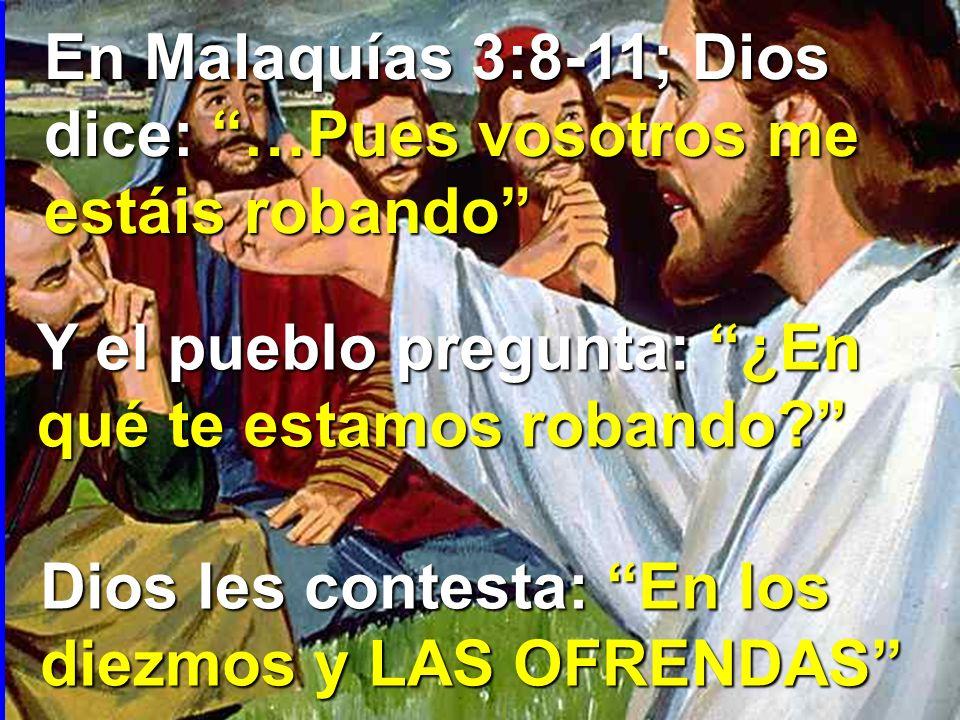 En Malaquías 3:8-11; Dios dice: …Pues vosotros me estáis robando