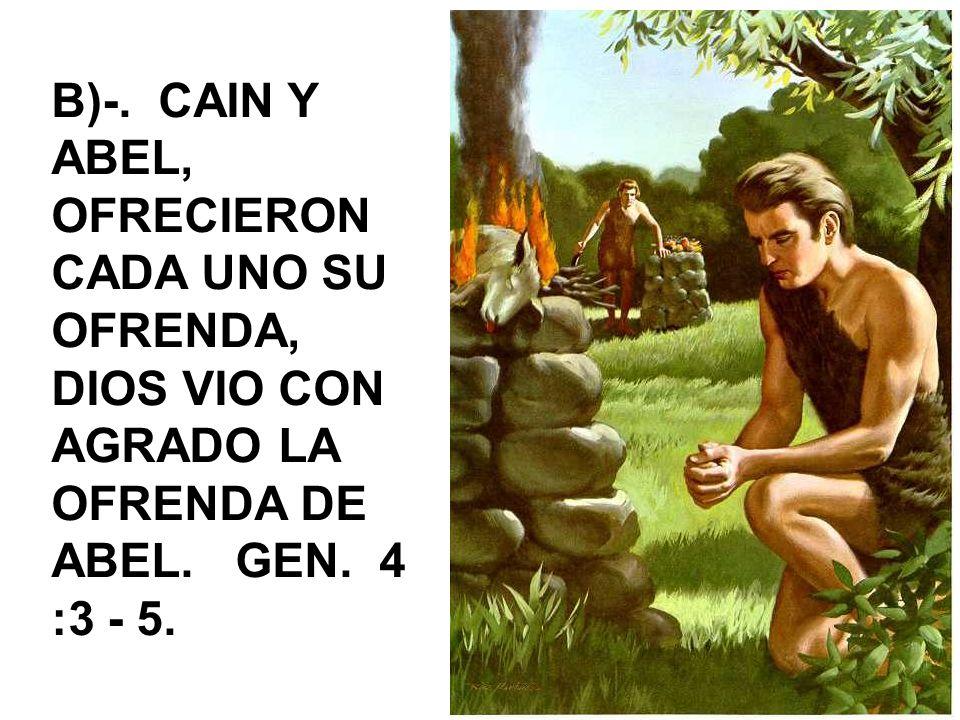 B)-. CAIN Y ABEL, OFRECIERON CADA UNO SU OFRENDA, DIOS VIO CON AGRADO LA OFRENDA DE ABEL.