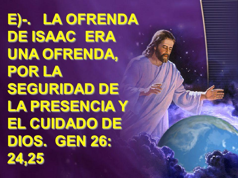 E)-. LA OFRENDA DE ISAAC ERA UNA OFRENDA, POR LA SEGURIDAD DE LA PRESENCIA Y EL CUIDADO DE DIOS.