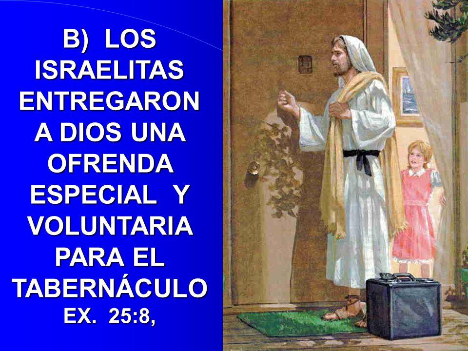B) LOS ISRAELITAS ENTREGARON A DIOS UNA OFRENDA ESPECIAL Y VOLUNTARIA PARA EL TABERNÁCULO EX. 25:8,