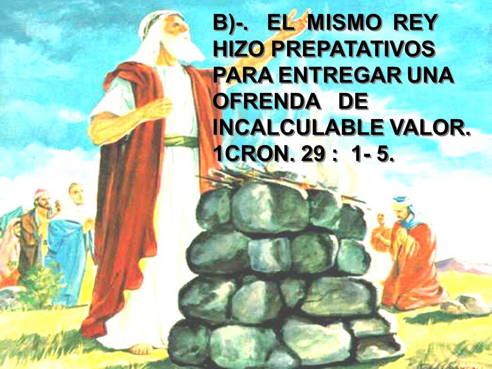 B)-. EL MISMO REY HIZO PREPATATIVOS PARA ENTREGAR UNA OFRENDA DE INCALCULABLE VALOR.