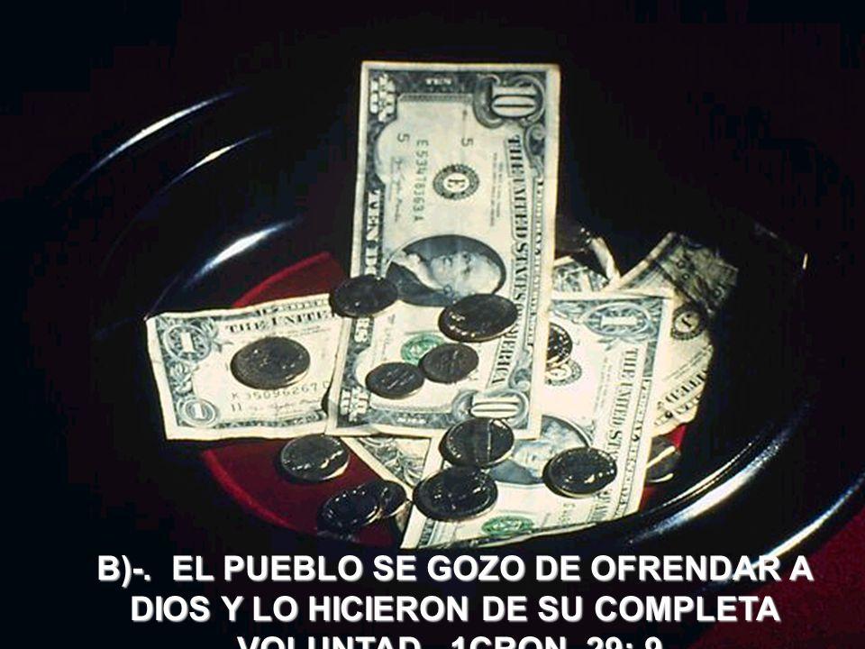 B)-. EL PUEBLO SE GOZO DE OFRENDAR A DIOS Y LO HICIERON DE SU COMPLETA VOLUNTAD 1CRON. 29: 9.