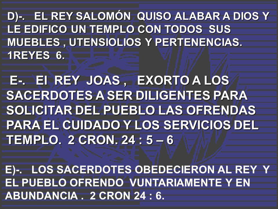 D)-. EL REY SALOMÓN QUISO ALABAR A DIOS Y LE EDIFICO UN TEMPLO CON TODOS SUS MUEBLES , UTENSIOLIOS Y PERTENENCIAS. 1REYES 6.