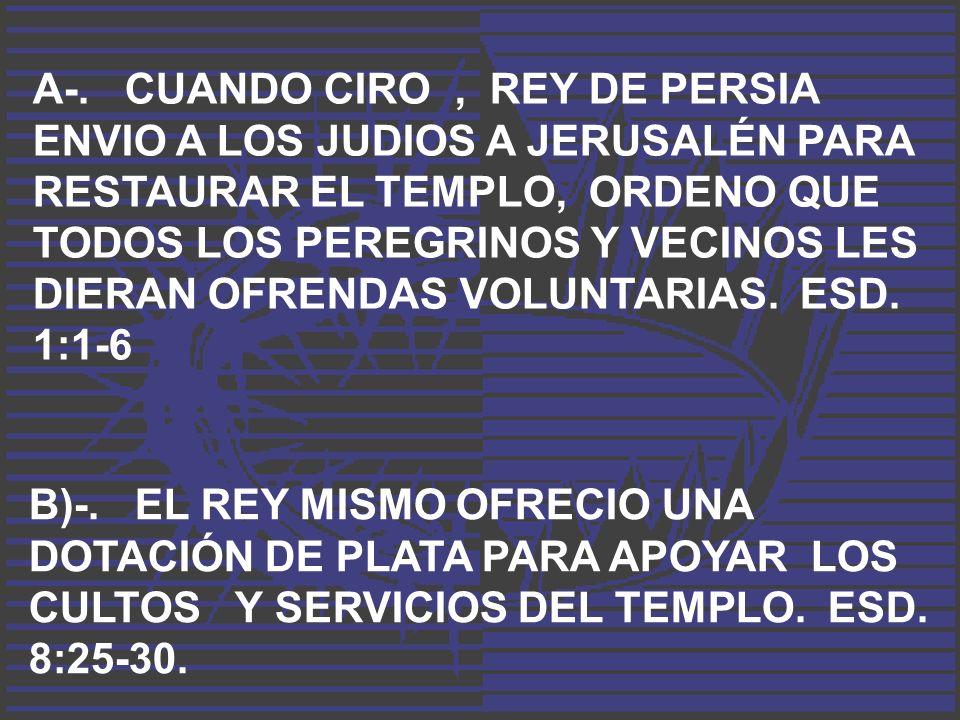 A-. CUANDO CIRO , REY DE PERSIA ENVIO A LOS JUDIOS A JERUSALÉN PARA RESTAURAR EL TEMPLO, ORDENO QUE TODOS LOS PEREGRINOS Y VECINOS LES DIERAN OFRENDAS VOLUNTARIAS. ESD. 1:1-6