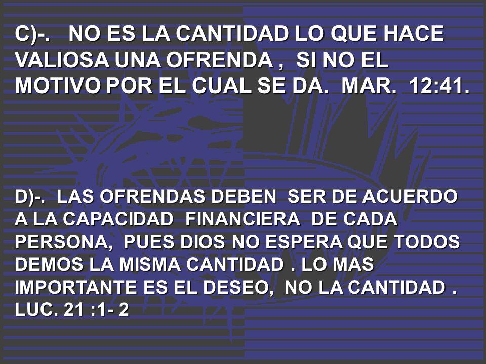 C)-. NO ES LA CANTIDAD LO QUE HACE VALIOSA UNA OFRENDA , SI NO EL MOTIVO POR EL CUAL SE DA. MAR. 12:41.