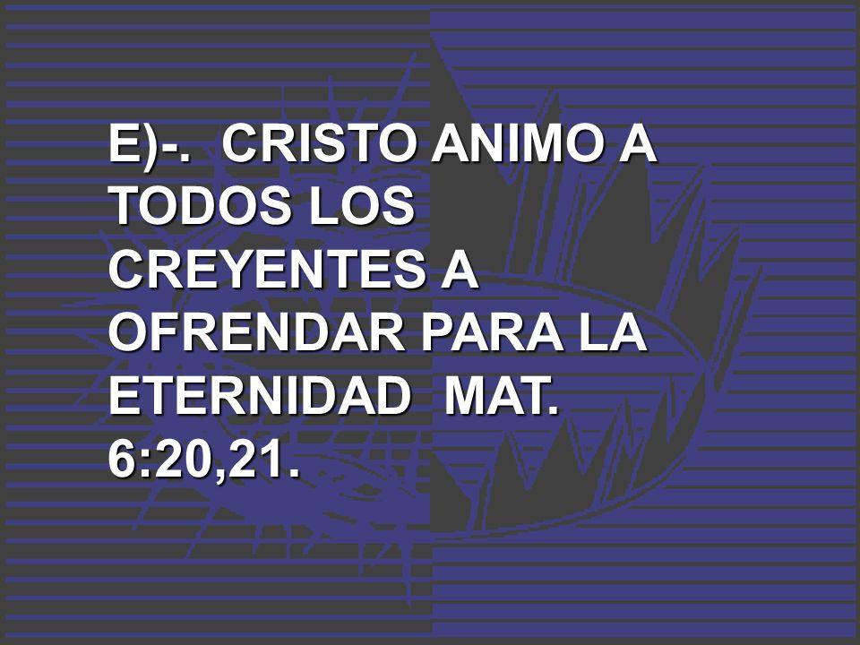 E)-. CRISTO ANIMO A TODOS LOS CREYENTES A OFRENDAR PARA LA ETERNIDAD MAT. 6:20,21.