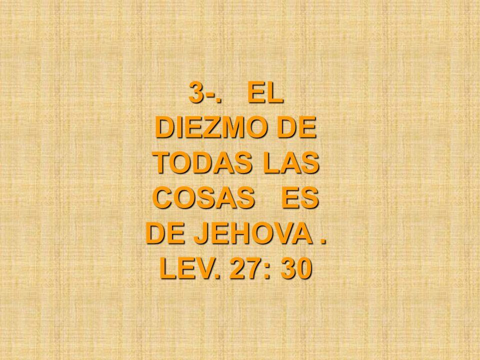3-. EL DIEZMO DE TODAS LAS COSAS ES DE JEHOVA . LEV. 27: 30