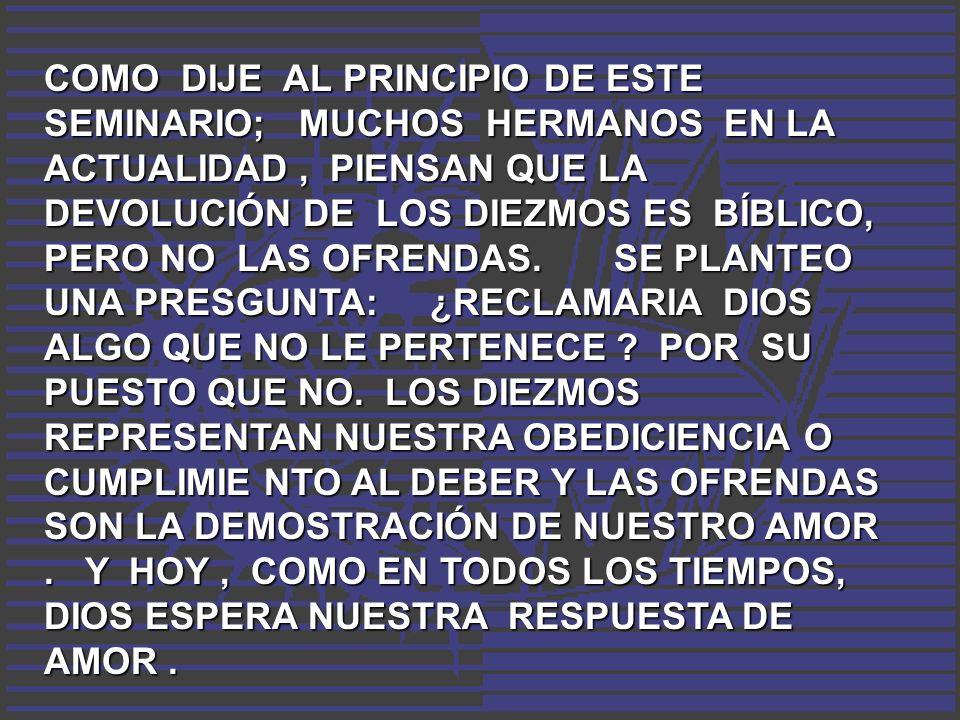 COMO DIJE AL PRINCIPIO DE ESTE SEMINARIO; MUCHOS HERMANOS EN LA ACTUALIDAD , PIENSAN QUE LA DEVOLUCIÓN DE LOS DIEZMOS ES BÍBLICO, PERO NO LAS OFRENDAS.