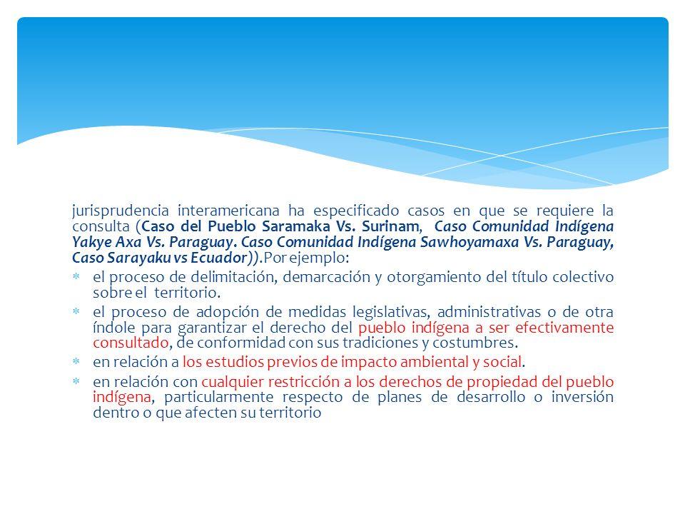 jurisprudencia interamericana ha especificado casos en que se requiere la consulta (Caso del Pueblo Saramaka Vs. Surinam, Caso Comunidad Indígena Yakye Axa Vs. Paraguay. Caso Comunidad Indígena Sawhoyamaxa Vs. Paraguay, Caso Sarayaku vs Ecuador)).Por ejemplo: