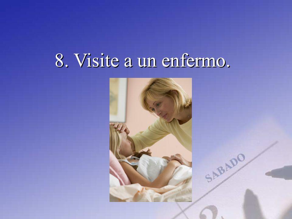 8. Visite a un enfermo.