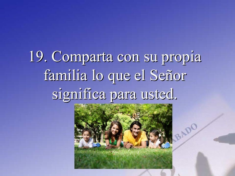 19. Comparta con su propia familia lo que el Señor significa para usted.