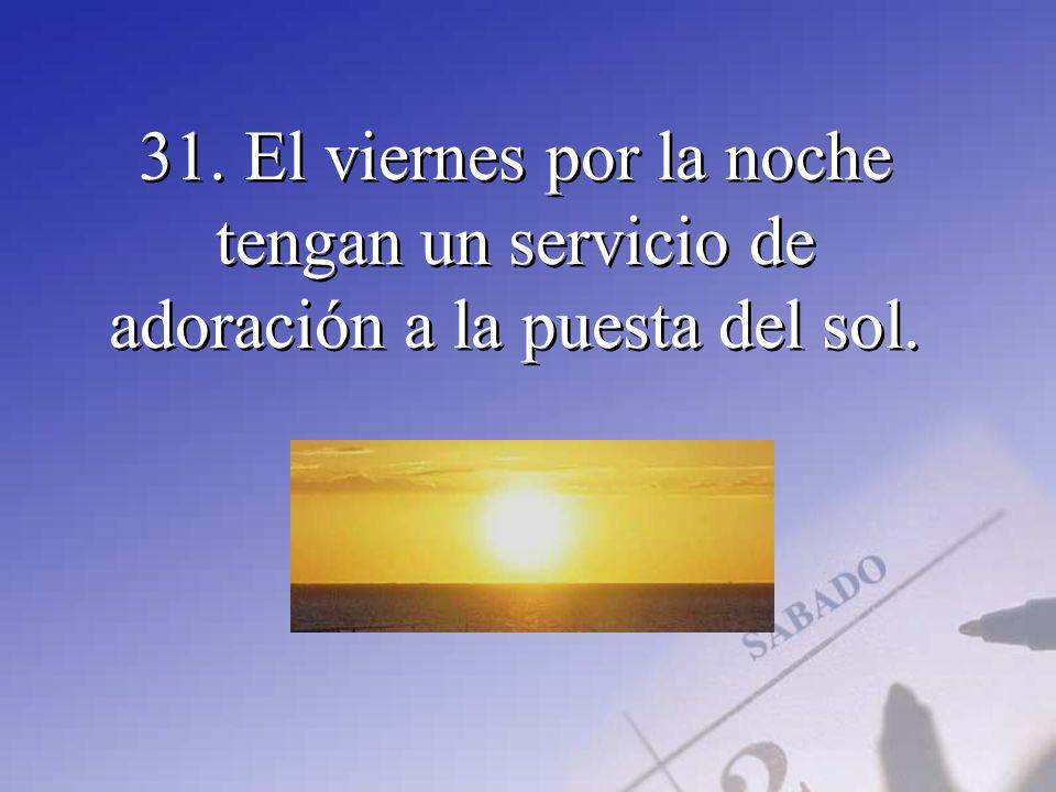 31. El viernes por la noche tengan un servicio de adoración a la puesta del sol.