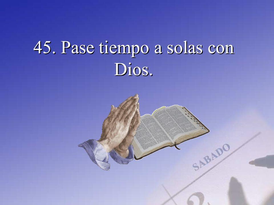 45. Pase tiempo a solas con Dios.