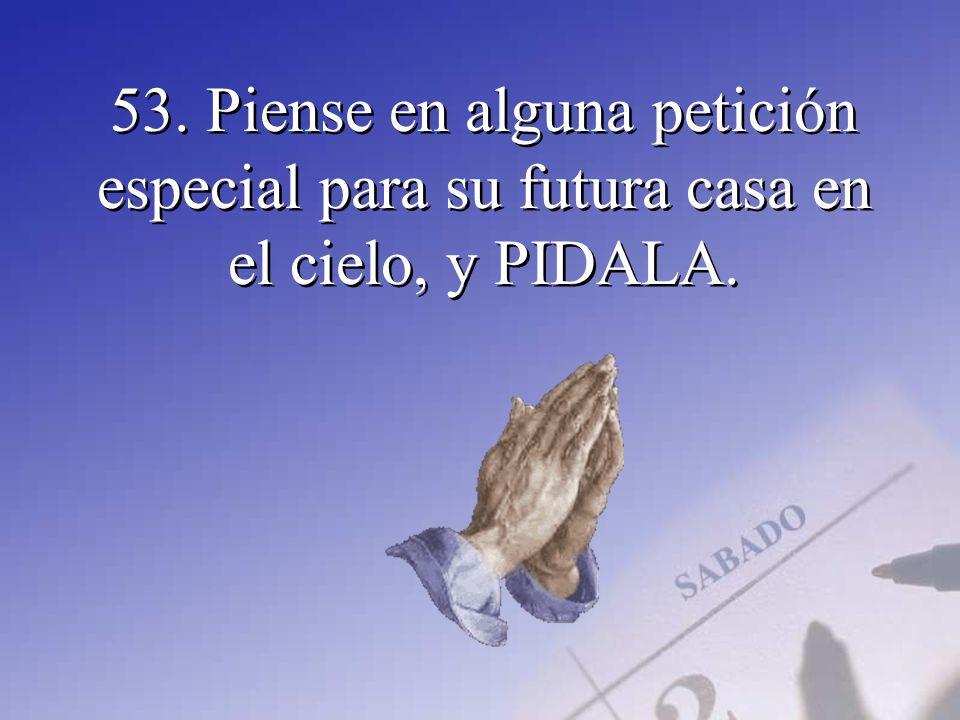53. Piense en alguna petición especial para su futura casa en el cielo, y PIDALA.