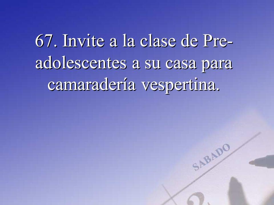 67. Invite a la clase de Pre-adolescentes a su casa para camaradería vespertina.