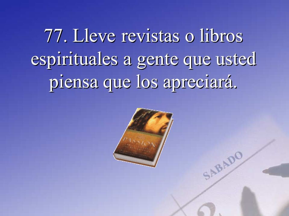 77. Lleve revistas o libros espirituales a gente que usted piensa que los apreciará.