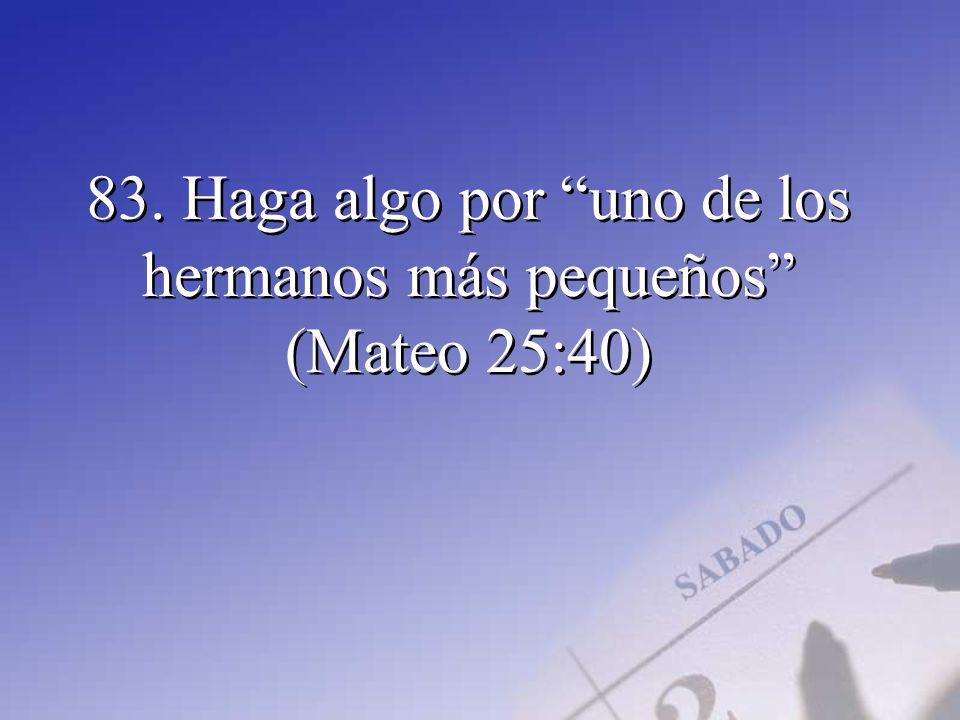 83. Haga algo por uno de los hermanos más pequeños (Mateo 25:40)