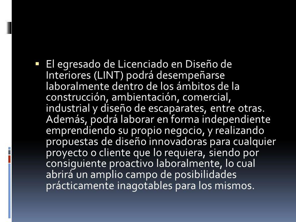 El egresado de Licenciado en Diseño de Interiores (LINT) podrá desempeñarse laboralmente dentro de los ámbitos de la construcción, ambientación, comercial, industrial y diseño de escaparates, entre otras.