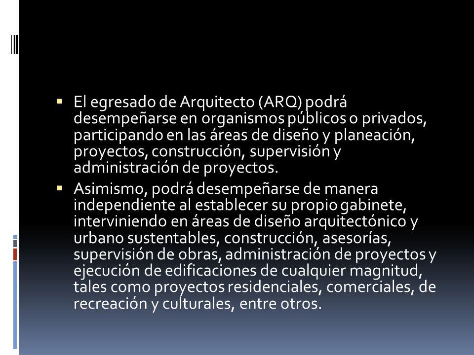 El egresado de Arquitecto (ARQ) podrá desempeñarse en organismos públicos o privados, participando en las áreas de diseño y planeación, proyectos, construcción, supervisión y administración de proyectos.