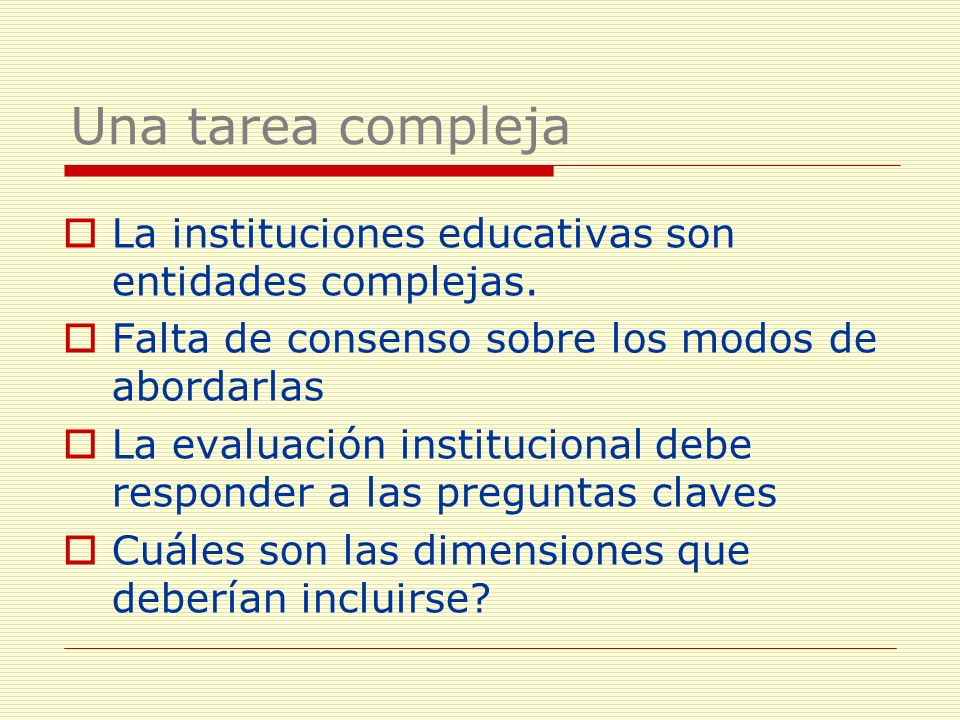 Una tarea compleja La instituciones educativas son entidades complejas. Falta de consenso sobre los modos de abordarlas.